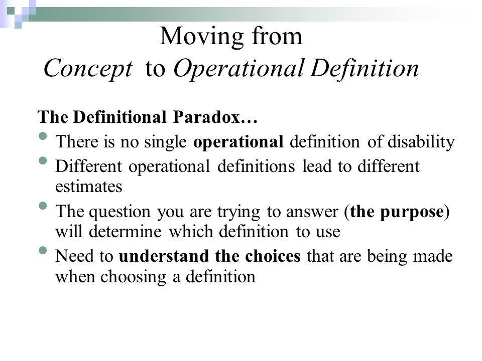The Definitional Paradox… There is no single operational definition of disability Different operational definitions lead to different estimates The question you are trying to answer (the purpose) will determine which definition to use Need to understand the choices that are being made when choosing a definition Moving from Concept to Operational Definition