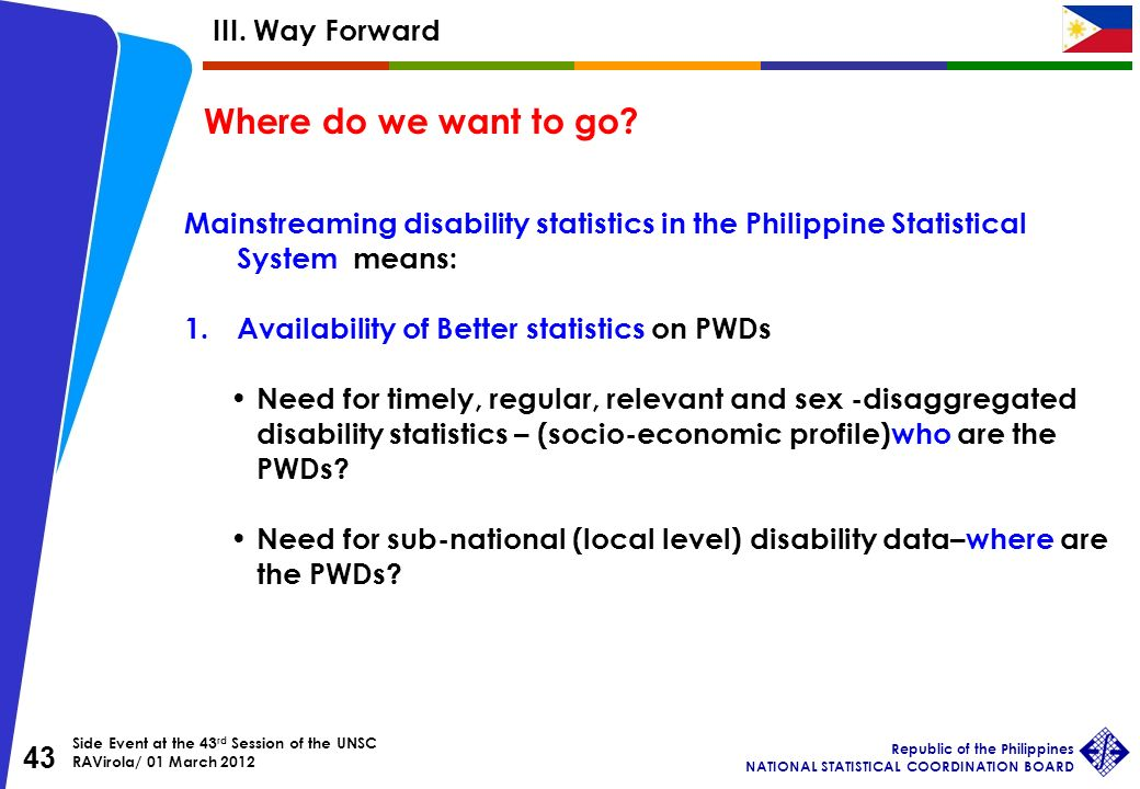 Side Event at the 43 rd Session of the UNSC RAVirola/ 01 March 2012 Republic of the Philippines NATIONAL STATISTICAL COORDINATION BOARD 43 Mainstreaming disability statistics in the Philippine Statistical System means: 1.Availability of Better statistics on PWDs Need for timely, regular, relevant and sex -disaggregated disability statistics – (socio-economic profile)who are the PWDs.
