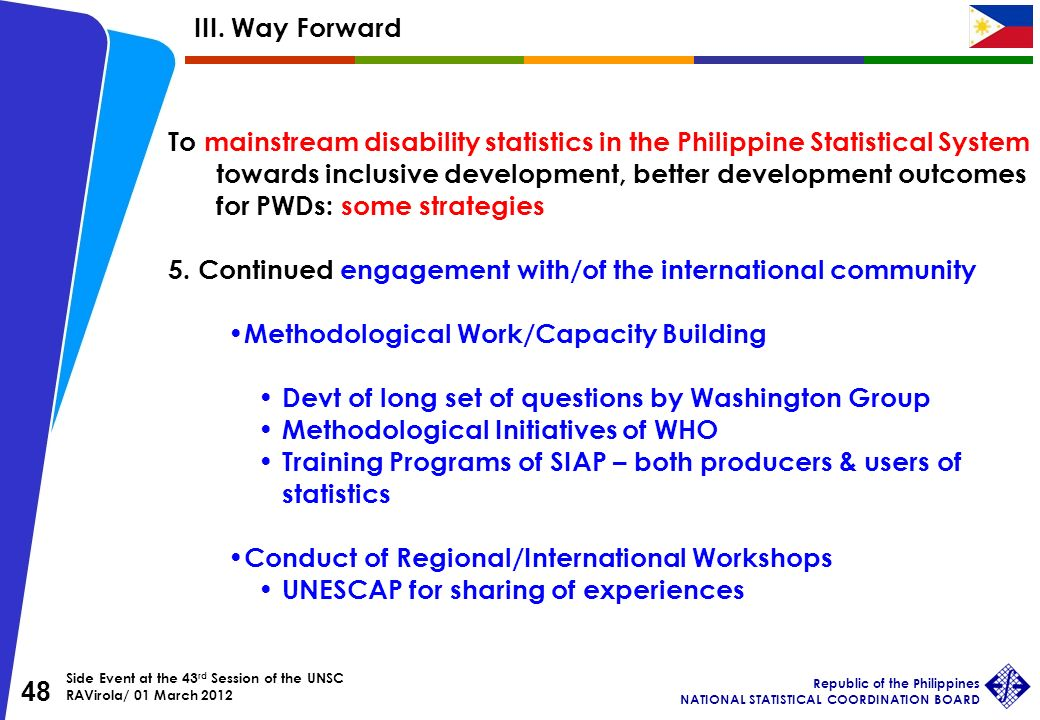 Side Event at the 43 rd Session of the UNSC RAVirola/ 01 March 2012 Republic of the Philippines NATIONAL STATISTICAL COORDINATION BOARD 48 To mainstream disability statistics in the Philippine Statistical System towards inclusive development, better development outcomes for PWDs: some strategies 5.