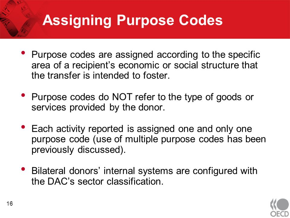 Assigning Purpose Codes Purpose codes are assigned according to the specific area of a recipients economic or social structure that the transfer is intended to foster.
