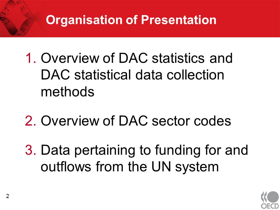 Organisation of Presentation 1.Overview of DAC statistics and DAC statistical data collection methods 2.Overview of DAC sector codes 3.Data pertaining to funding for and outflows from the UN system 2