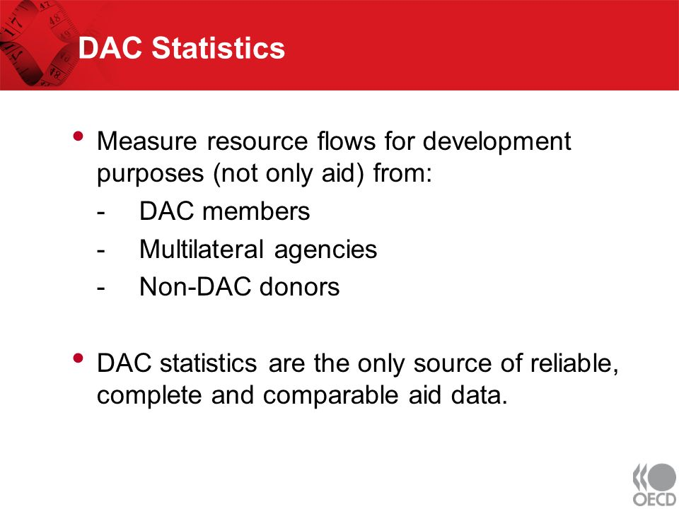 DAC Statistics Measure resource flows for development purposes (not only aid) from: - DAC members - Multilateral agencies - Non-DAC donors DAC statistics are the only source of reliable, complete and comparable aid data.