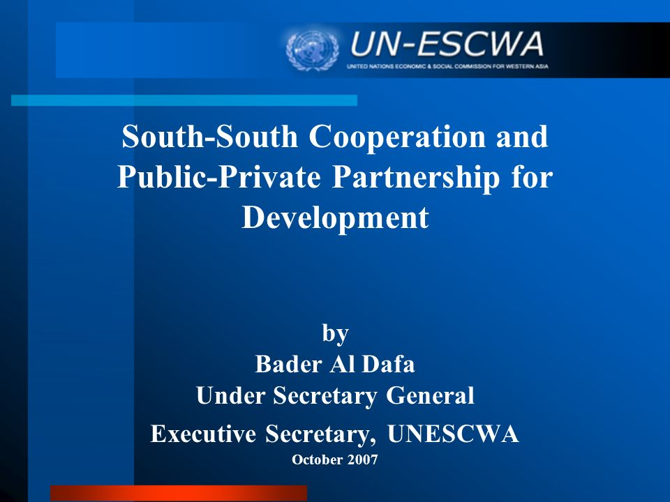 South-South Cooperation and Public-Private Partnership for Development by Bader Al Dafa Under Secretary General Executive Secretary, UNESCWA October 2007