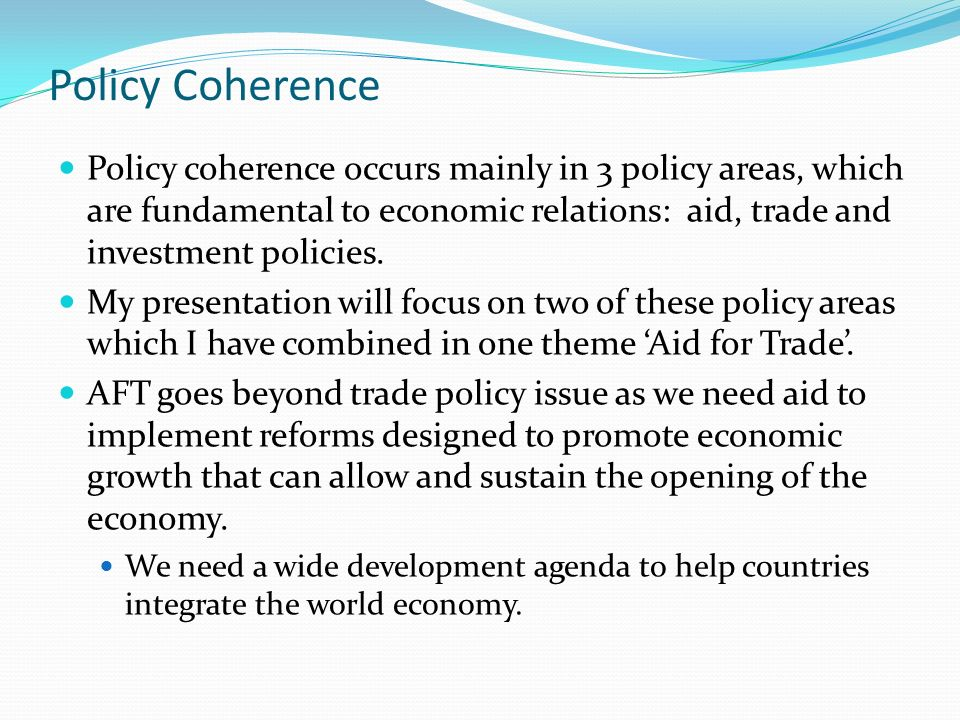 Policy Coherence Policy coherence occurs mainly in 3 policy areas, which are fundamental to economic relations: aid, trade and investment policies.