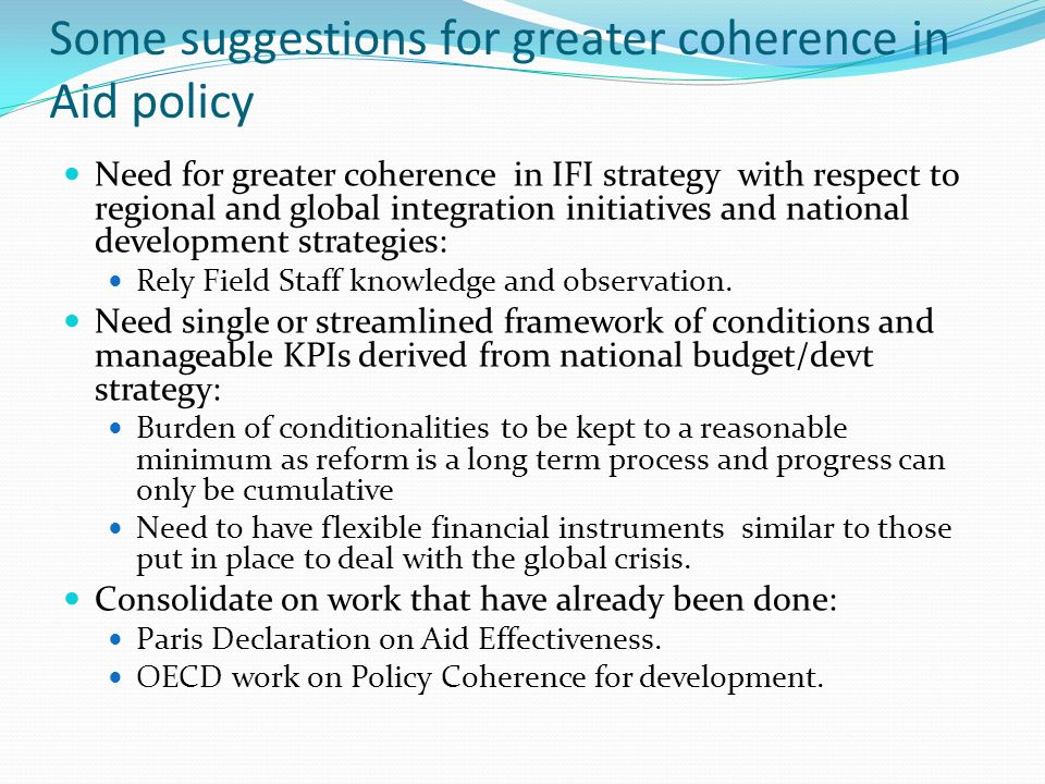 Some suggestions for greater coherence in Aid policy Need for greater coherence in IFI strategy with respect to regional and global integration initiatives and national development strategies: Rely Field Staff knowledge and observation.