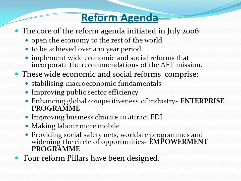 Reform Agenda The core of the reform agenda initiated in July 2006: open the economy to the rest of the world to be achieved over a 10 year period implement wide economic and social reforms that incorporate the recommendations of the AFT mission.