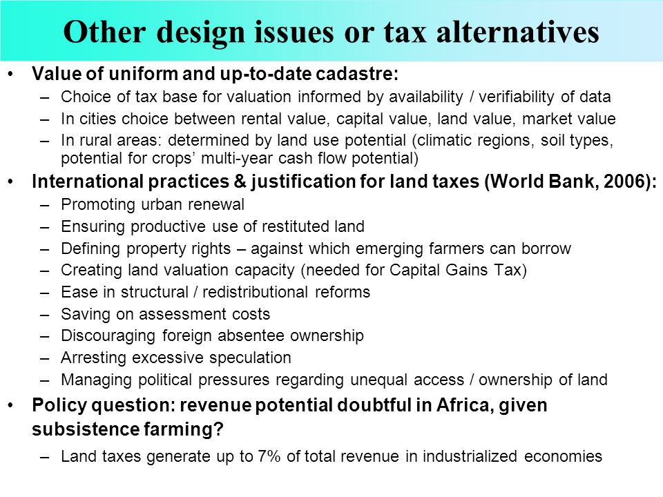 Other design issues or tax alternatives Value of uniform and up-to-date cadastre: –Choice of tax base for valuation informed by availability / verifiability of data –In cities choice between rental value, capital value, land value, market value –In rural areas: determined by land use potential (climatic regions, soil types, potential for crops multi-year cash flow potential) International practices & justification for land taxes (World Bank, 2006): –Promoting urban renewal –Ensuring productive use of restituted land –Defining property rights – against which emerging farmers can borrow –Creating land valuation capacity (needed for Capital Gains Tax) –Ease in structural / redistributional reforms –Saving on assessment costs –Discouraging foreign absentee ownership –Arresting excessive speculation –Managing political pressures regarding unequal access / ownership of land Policy question: revenue potential doubtful in Africa, given subsistence farming.