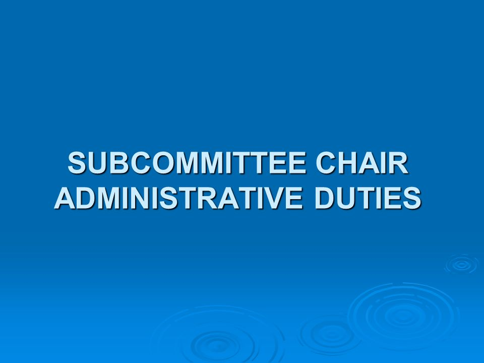 SUBCOMMITTEE CHAIR ADMINISTRATIVE DUTIES