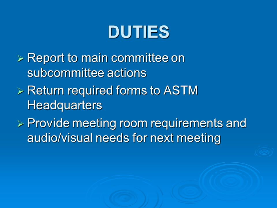 DUTIES Report to main committee on subcommittee actions Report to main committee on subcommittee actions Return required forms to ASTM Headquarters Return required forms to ASTM Headquarters Provide meeting room requirements and audio/visual needs for next meeting Provide meeting room requirements and audio/visual needs for next meeting