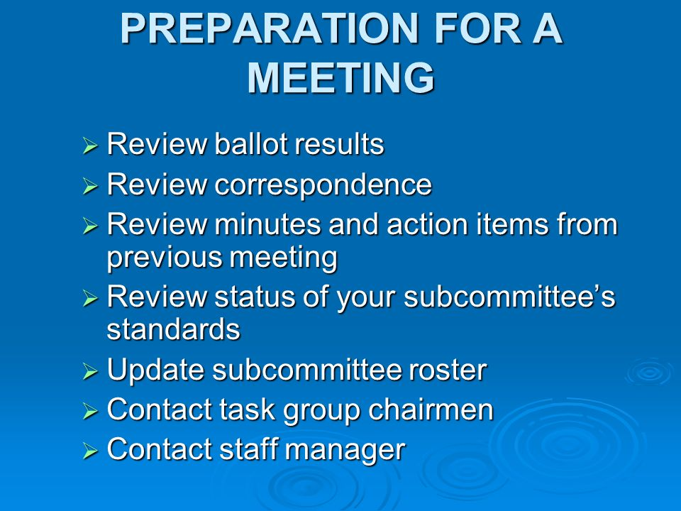 PREPARATION FOR A MEETING Review ballot results Review ballot results Review correspondence Review correspondence Review minutes and action items from previous meeting Review minutes and action items from previous meeting Review status of your subcommittees standards Review status of your subcommittees standards Update subcommittee roster Update subcommittee roster Contact task group chairmen Contact task group chairmen Contact staff manager Contact staff manager