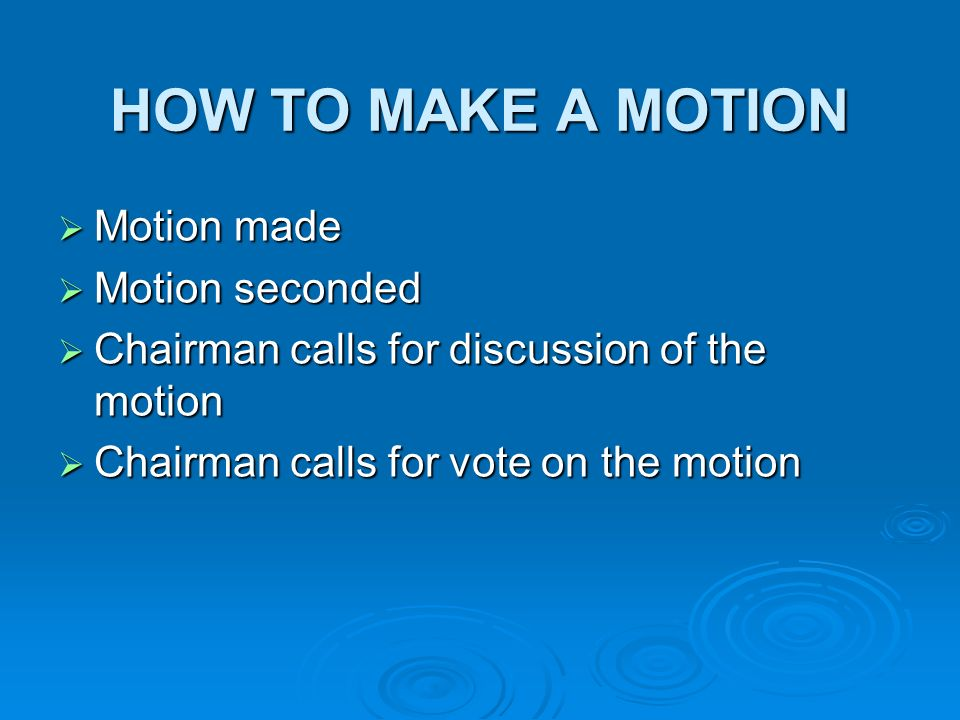 HOW TO MAKE A MOTION Motion made Motion made Motion seconded Motion seconded Chairman calls for discussion of the motion Chairman calls for discussion of the motion Chairman calls for vote on the motion Chairman calls for vote on the motion