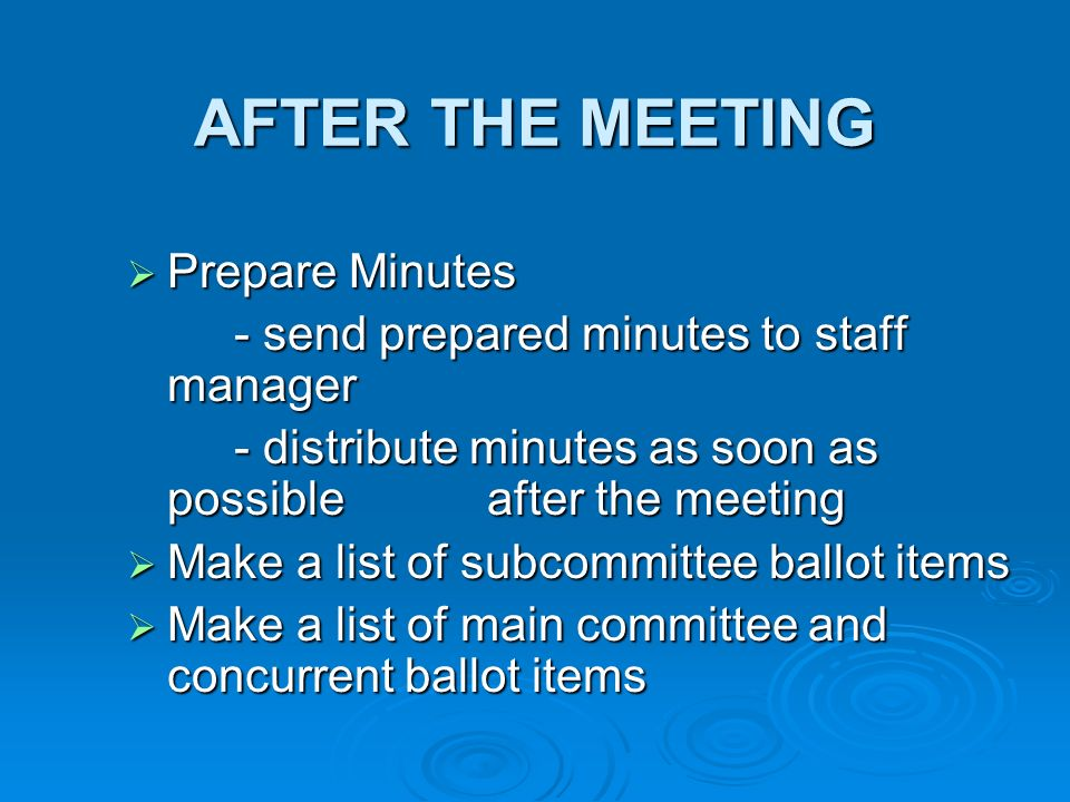 AFTER THE MEETING Prepare Minutes Prepare Minutes - send prepared minutes to staff manager - distribute minutes as soon as possible after the meeting Make a list of subcommittee ballot items Make a list of subcommittee ballot items Make a list of main committee and concurrent ballot items Make a list of main committee and concurrent ballot items