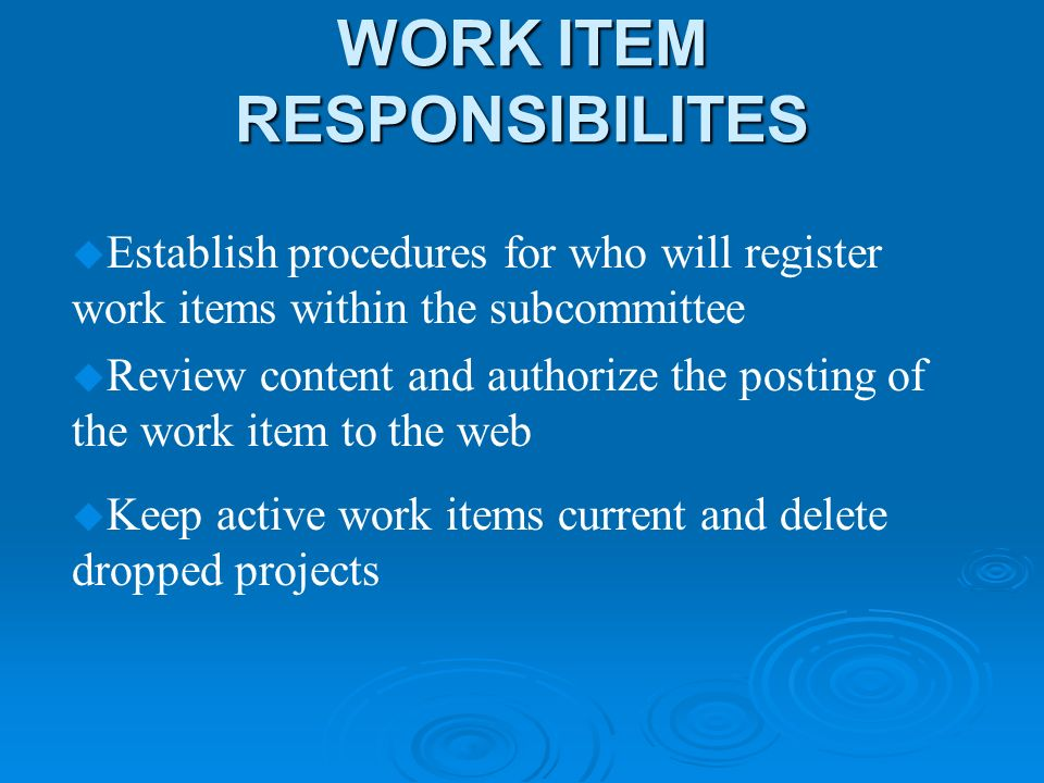 WORK ITEM RESPONSIBILITES u Establish procedures for who will register work items within the subcommittee u Review content and authorize the posting of the work item to the web u Keep active work items current and delete dropped projects