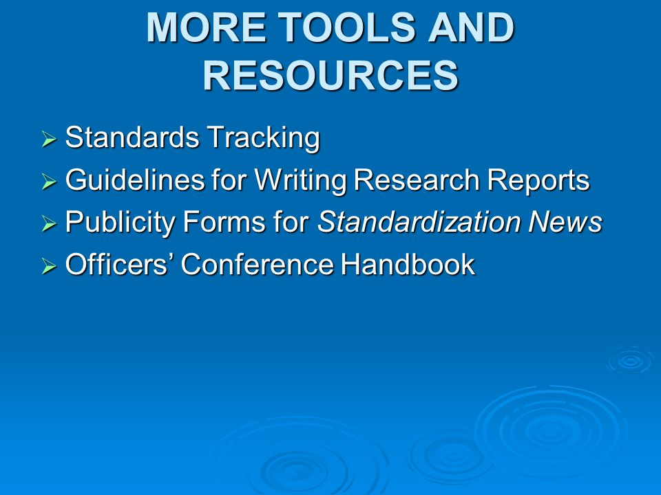 MORE TOOLS AND RESOURCES Standards Tracking Standards Tracking Guidelines for Writing Research Reports Guidelines for Writing Research Reports Publicity Forms for Standardization News Publicity Forms for Standardization News Officers Conference Handbook Officers Conference Handbook
