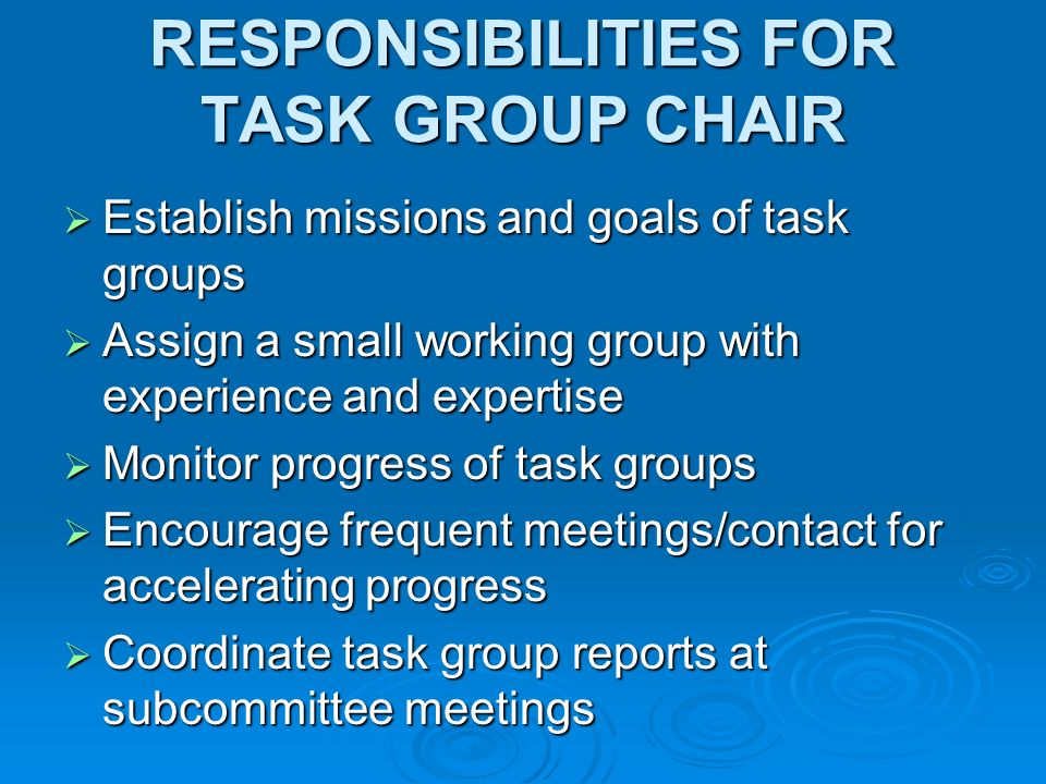RESPONSIBILITIES FOR TASK GROUP CHAIR Establish missions and goals of task groups Establish missions and goals of task groups Assign a small working group with experience and expertise Assign a small working group with experience and expertise Monitor progress of task groups Monitor progress of task groups Encourage frequent meetings/contact for accelerating progress Encourage frequent meetings/contact for accelerating progress Coordinate task group reports at subcommittee meetings Coordinate task group reports at subcommittee meetings