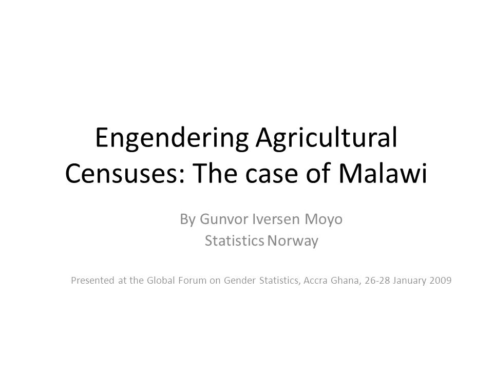 Engendering Agricultural Censuses: The case of Malawi By Gunvor Iversen Moyo Statistics Norway Presented at the Global Forum on Gender Statistics, Accra Ghana, January 2009