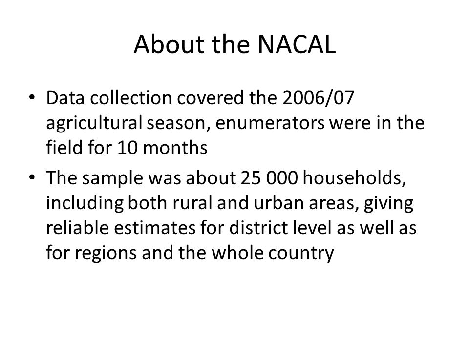 About the NACAL Data collection covered the 2006/07 agricultural season, enumerators were in the field for 10 months The sample was about households, including both rural and urban areas, giving reliable estimates for district level as well as for regions and the whole country