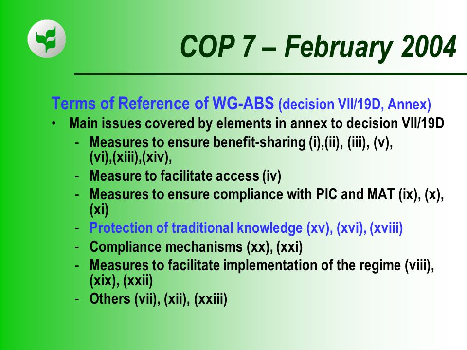 COP 7 – February 2004 Terms of Reference of WG-ABS (decision VII/19D, Annex) Main issues covered by elements in annex to decision VII/19D - Measures to ensure benefit-sharing (i),(ii), (iii), (v), (vi),(xiii),(xiv), - Measure to facilitate access (iv) - Measures to ensure compliance with PIC and MAT (ix), (x), (xi) - Protection of traditional knowledge (xv), (xvi), (xviii) - Compliance mechanisms (xx), (xxi) - Measures to facilitate implementation of the regime (viii), (xix), (xxii) - Others (vii), (xii), (xxiii)