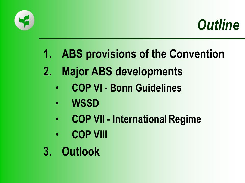 Outline 1.ABS provisions of the Convention 2.Major ABS developments COP VI - Bonn Guidelines WSSD COP VII - International Regime COP VIII 3.Outlook