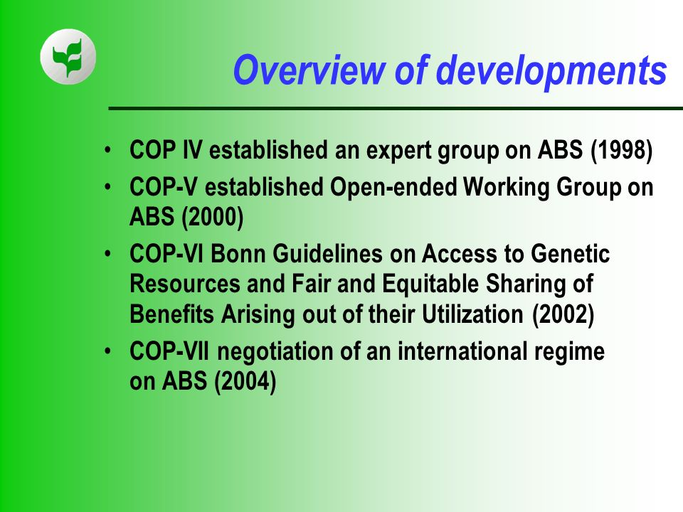 Overview of developments COP IV established an expert group on ABS (1998) COP-V established Open-ended Working Group on ABS (2000) COP-VI Bonn Guidelines on Access to Genetic Resources and Fair and Equitable Sharing of Benefits Arising out of their Utilization (2002) COP-VII negotiation of an international regime on ABS (2004)