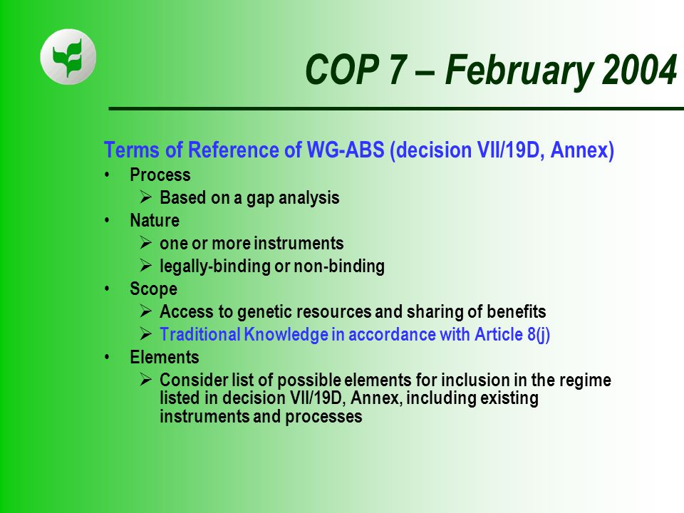COP 7 – February 2004 Terms of Reference of WG-ABS (decision VII/19D, Annex) Process Based on a gap analysis Nature one or more instruments legally-binding or non-binding Scope Access to genetic resources and sharing of benefits Traditional Knowledge in accordance with Article 8(j) Elements Consider list of possible elements for inclusion in the regime listed in decision VII/19D, Annex, including existing instruments and processes
