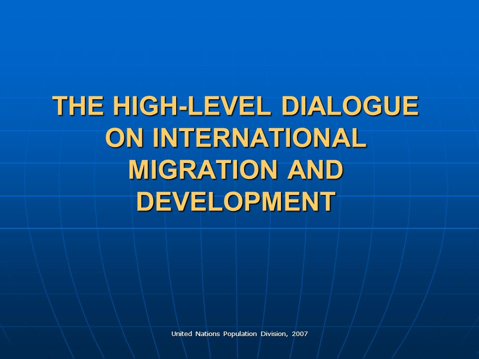 United Nations Population Division, 2007 THE HIGH-LEVEL DIALOGUE ON INTERNATIONAL MIGRATION AND DEVELOPMENT