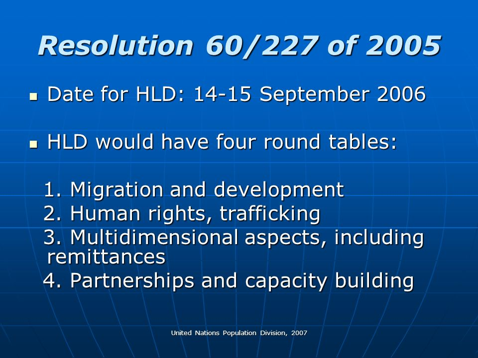 United Nations Population Division, 2007 Resolution 60/227 of 2005 Date for HLD: 14-15 September 2006 Date for HLD: 14-15 September 2006 HLD would have four round tables: HLD would have four round tables: 1.