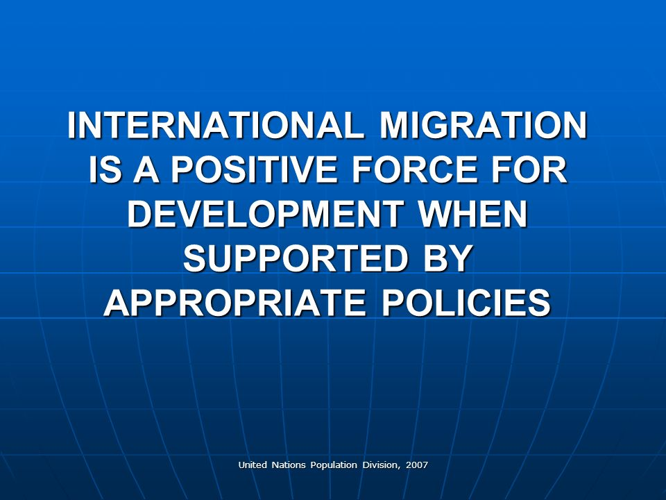 United Nations Population Division, 2007 INTERNATIONAL MIGRATION IS A POSITIVE FORCE FOR DEVELOPMENT WHEN SUPPORTED BY APPROPRIATE POLICIES