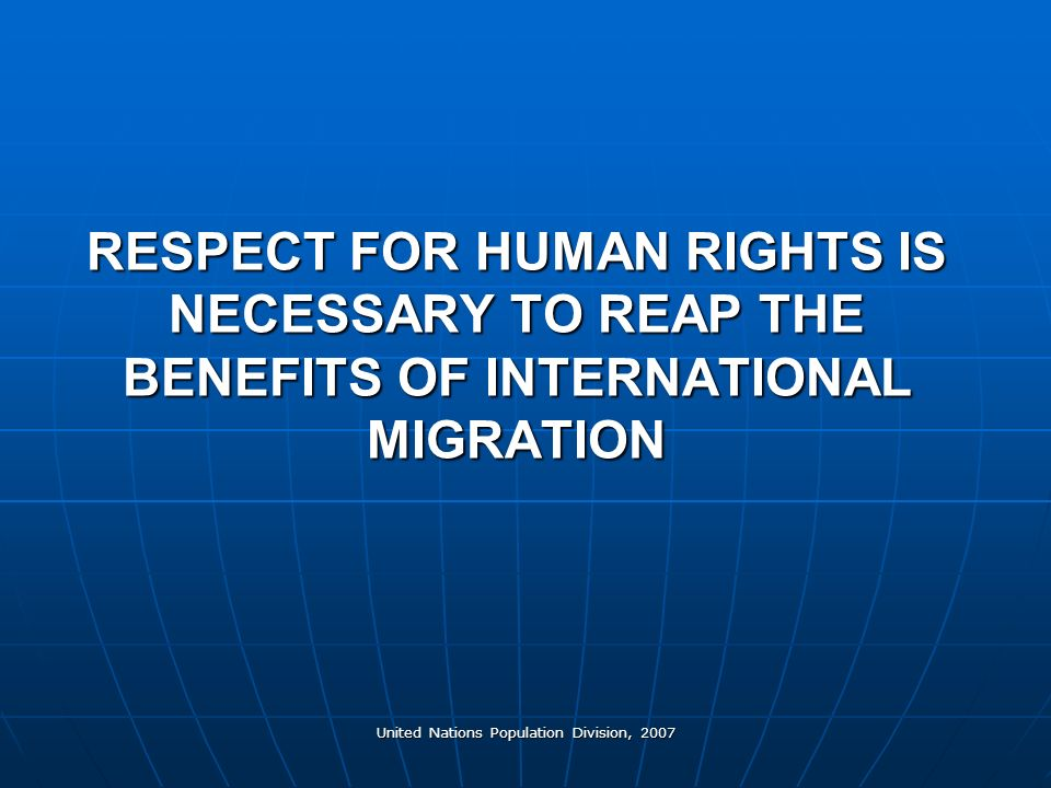 United Nations Population Division, 2007 RESPECT FOR HUMAN RIGHTS IS NECESSARY TO REAP THE BENEFITS OF INTERNATIONAL MIGRATION