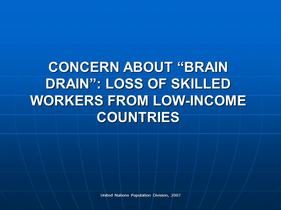 United Nations Population Division, 2007 CONCERN ABOUT BRAIN DRAIN: LOSS OF SKILLED WORKERS FROM LOW-INCOME COUNTRIES
