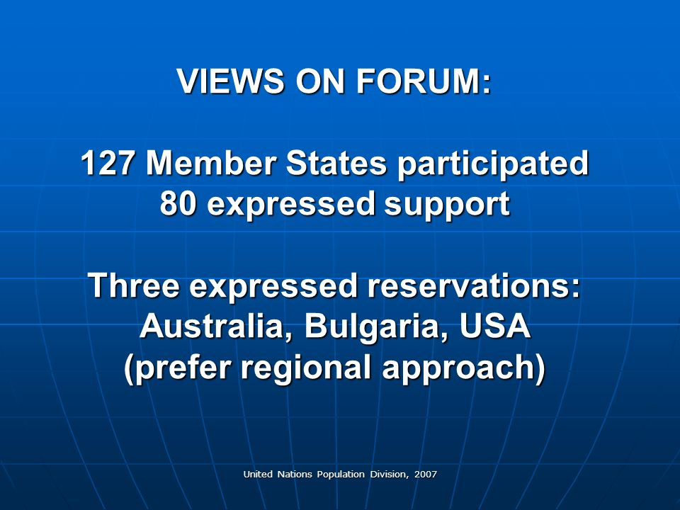 United Nations Population Division, 2007 VIEWS ON FORUM: 127 Member States participated 80 expressed support Three expressed reservations: Australia, Bulgaria, USA (prefer regional approach)