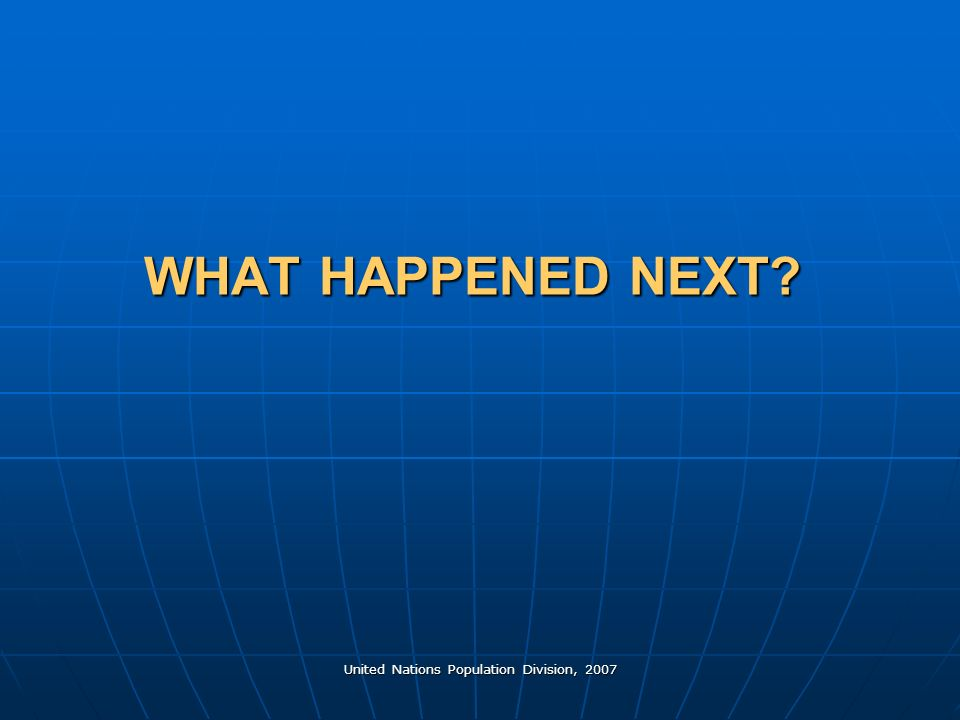 United Nations Population Division, 2007 WHAT HAPPENED NEXT