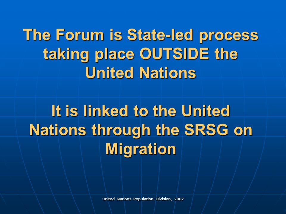 United Nations Population Division, 2007 The Forum is State-led process taking place OUTSIDE the United Nations It is linked to the United Nations through the SRSG on Migration