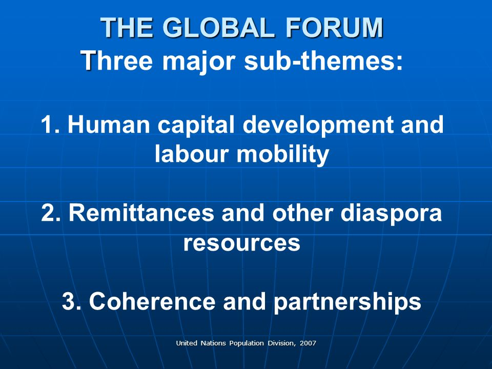 United Nations Population Division, 2007 THE GLOBAL FORUM T THE GLOBAL FORUM Three major sub-themes: 1.