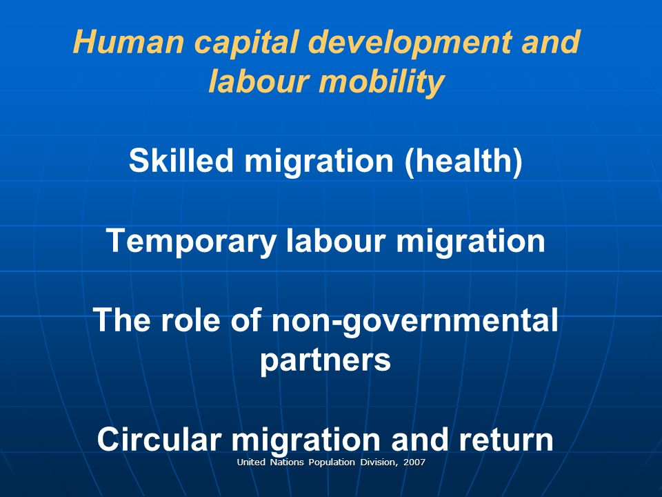 United Nations Population Division, 2007 Human capital development and labour mobility Skilled migration (health) Temporary labour migration The role of non-governmental partners Circular migration and return