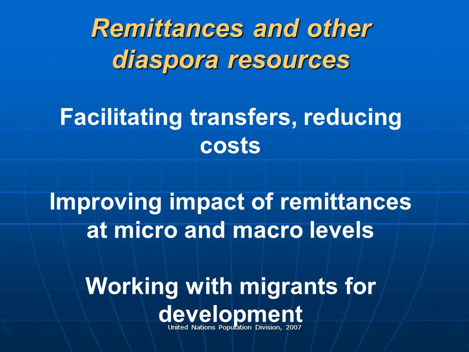 United Nations Population Division, 2007 Remittances and other diaspora resources Remittances and other diaspora resources Facilitating transfers, reducing costs Improving impact of remittances at micro and macro levels Working with migrants for development