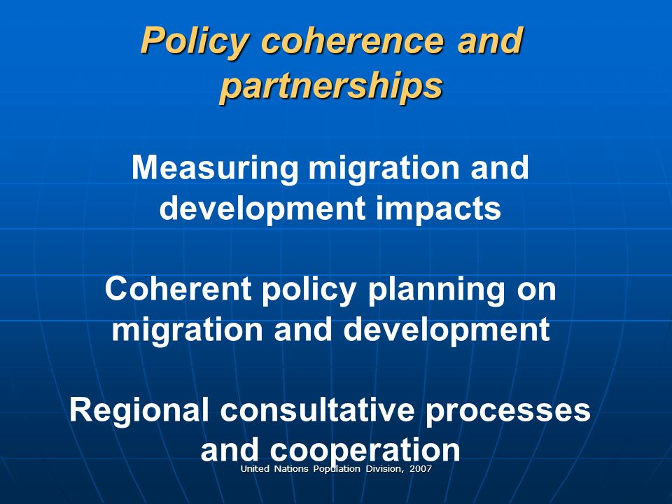 United Nations Population Division, 2007 Policy coherence and partnerships Policy coherence and partnerships Measuring migration and development impacts Coherent policy planning on migration and development Regional consultative processes and cooperation