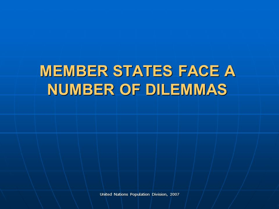 United Nations Population Division, 2007 MEMBER STATES FACE A NUMBER OF DILEMMAS