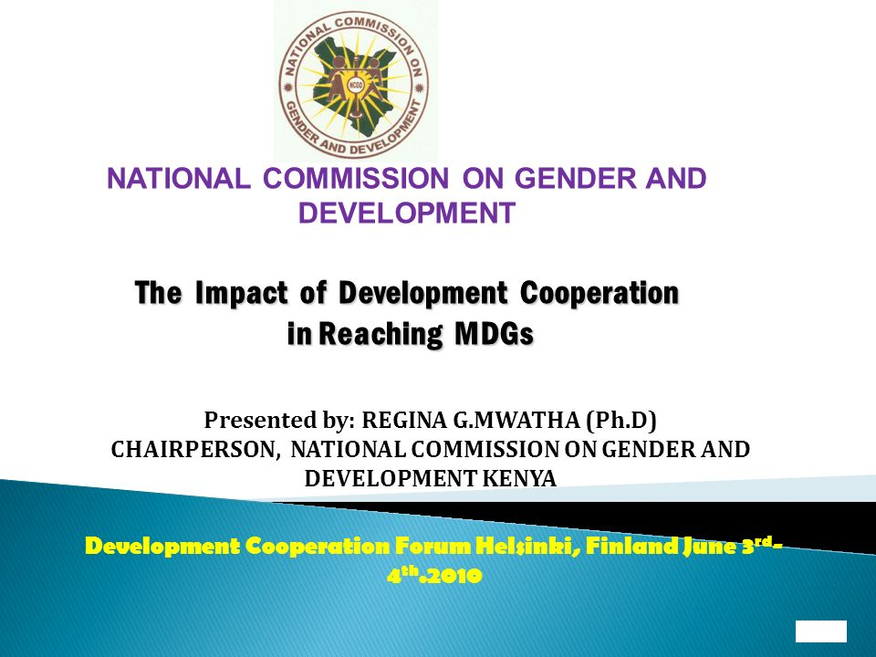 NATIONAL COMMISSION ON GENDER AND DEVELOPMENT The Impact of Development Cooperation in Reaching MDGs Presented by: REGINA G.MWATHA (Ph.D) CHAIRPERSON, NATIONAL COMMISSION ON GENDER AND DEVELOPMENT KENYA Development Cooperation Forum Helsinki, Finland June 3 rd - 4 th.2010
