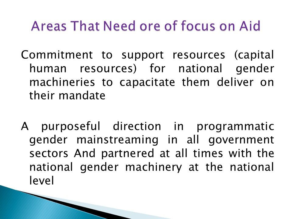 Commitment to support resources (capital human resources) for national gender machineries to capacitate them deliver on their mandate A purposeful direction in programmatic gender mainstreaming in all government sectors And partnered at all times with the national gender machinery at the national level