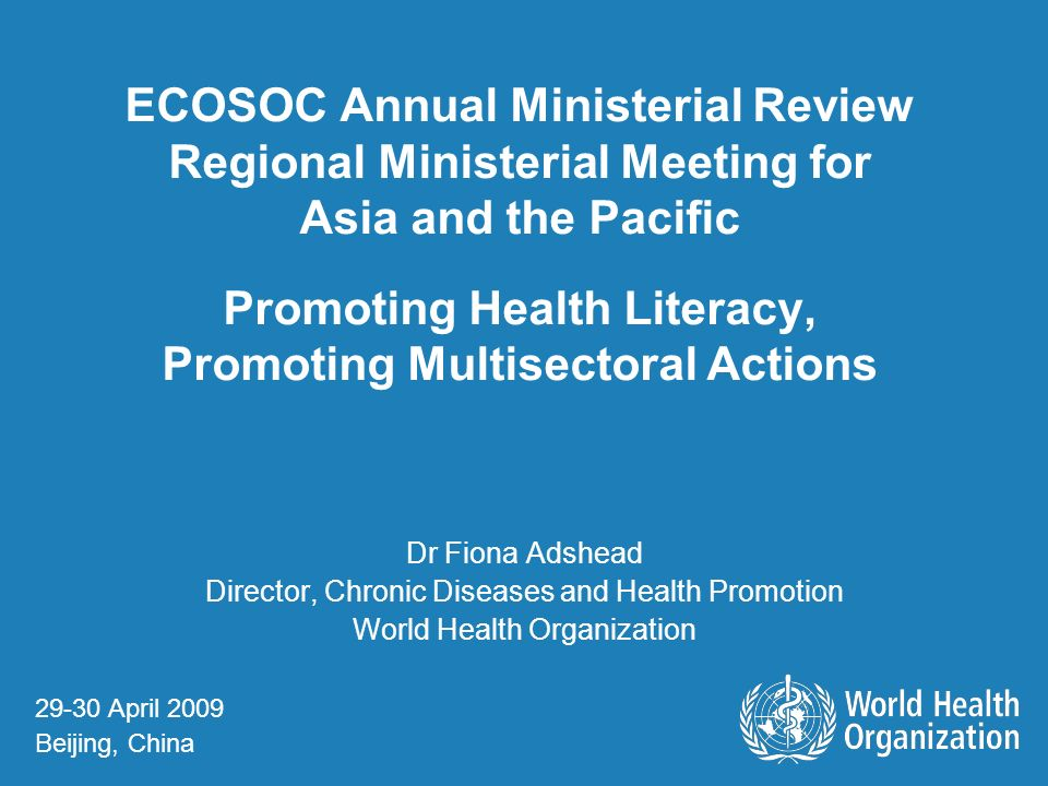 ECOSOC Annual Ministerial Review Regional Ministerial Meeting for Asia and the Pacific Promoting Health Literacy, Promoting Multisectoral Actions Dr Fiona Adshead Director, Chronic Diseases and Health Promotion World Health Organization 29-30 April 2009 Beijing, China