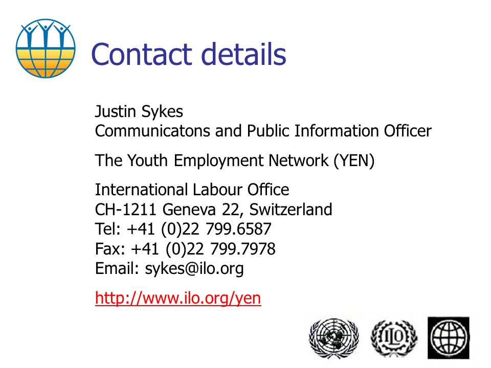 Contact details Justin Sykes Communicatons and Public Information Officer The Youth Employment Network (YEN) International Labour Office CH-1211 Geneva 22, Switzerland Tel: +41 (0)22 799.6587 Fax: +41 (0)22 799.7978 Email: sykes@ilo.org http://www.ilo.org/yen