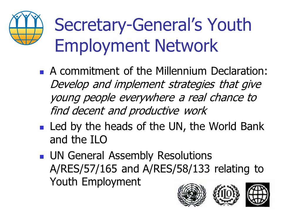 Secretary-Generals Youth Employment Network A commitment of the Millennium Declaration: Develop and implement strategies that give young people everywhere a real chance to find decent and productive work Led by the heads of the UN, the World Bank and the ILO UN General Assembly Resolutions A/RES/57/165 and A/RES/58/133 relating to Youth Employment