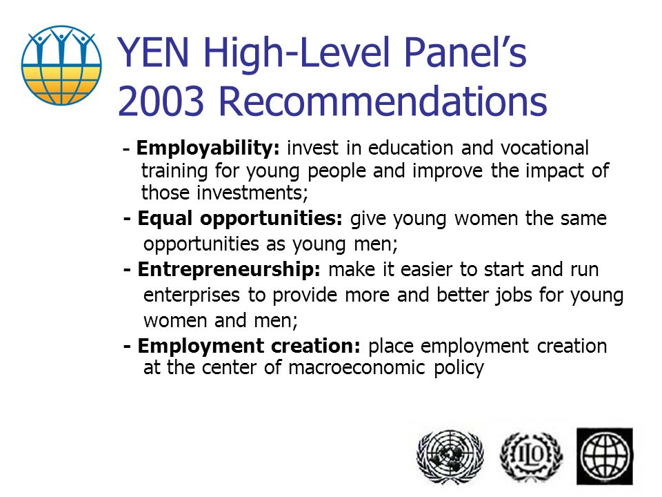 YEN High-Level Panels 2003 Recommendations - Employability: invest in education and vocational training for young people and improve the impact of those investments; - Equal opportunities: give young women the same opportunities as young men; - Entrepreneurship: make it easier to start and run enterprises to provide more and better jobs for young women and men; - Employment creation: place employment creation at the center of macroeconomic policy