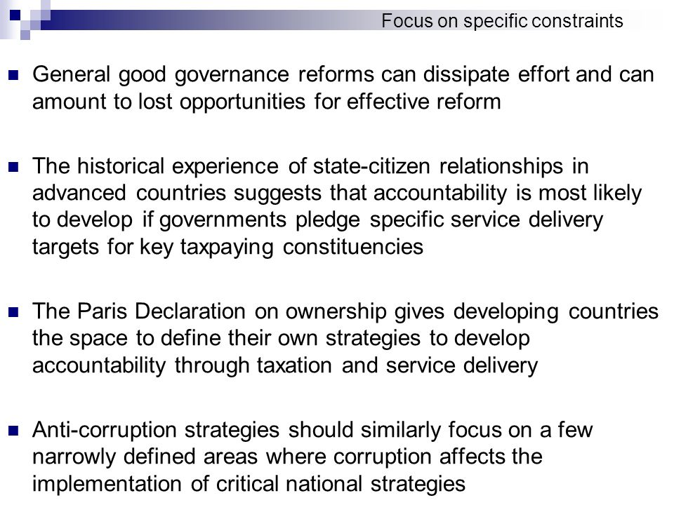 Focus on specific constraints General good governance reforms can dissipate effort and can amount to lost opportunities for effective reform The historical experience of state-citizen relationships in advanced countries suggests that accountability is most likely to develop if governments pledge specific service delivery targets for key taxpaying constituencies The Paris Declaration on ownership gives developing countries the space to define their own strategies to develop accountability through taxation and service delivery Anti-corruption strategies should similarly focus on a few narrowly defined areas where corruption affects the implementation of critical national strategies