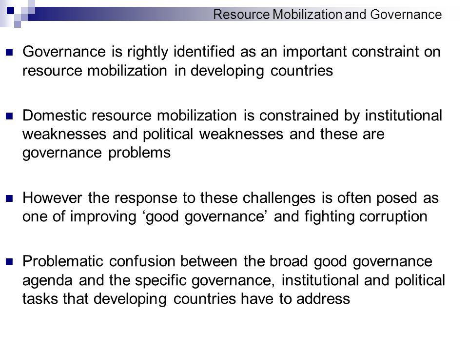 Resource Mobilization and Governance Governance is rightly identified as an important constraint on resource mobilization in developing countries Domestic resource mobilization is constrained by institutional weaknesses and political weaknesses and these are governance problems However the response to these challenges is often posed as one of improving good governance and fighting corruption Problematic confusion between the broad good governance agenda and the specific governance, institutional and political tasks that developing countries have to address