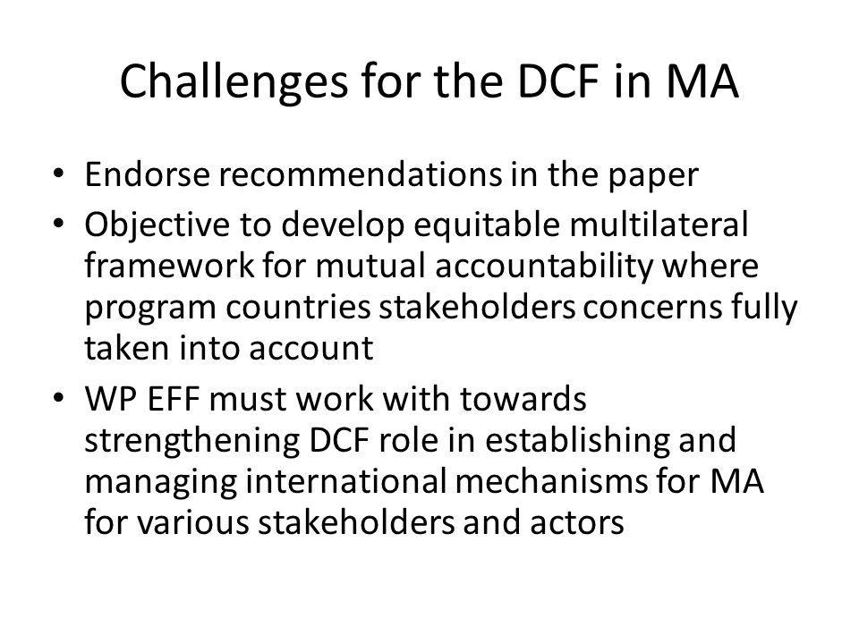 Challenges for the DCF in MA Endorse recommendations in the paper Objective to develop equitable multilateral framework for mutual accountability where program countries stakeholders concerns fully taken into account WP EFF must work with towards strengthening DCF role in establishing and managing international mechanisms for MA for various stakeholders and actors