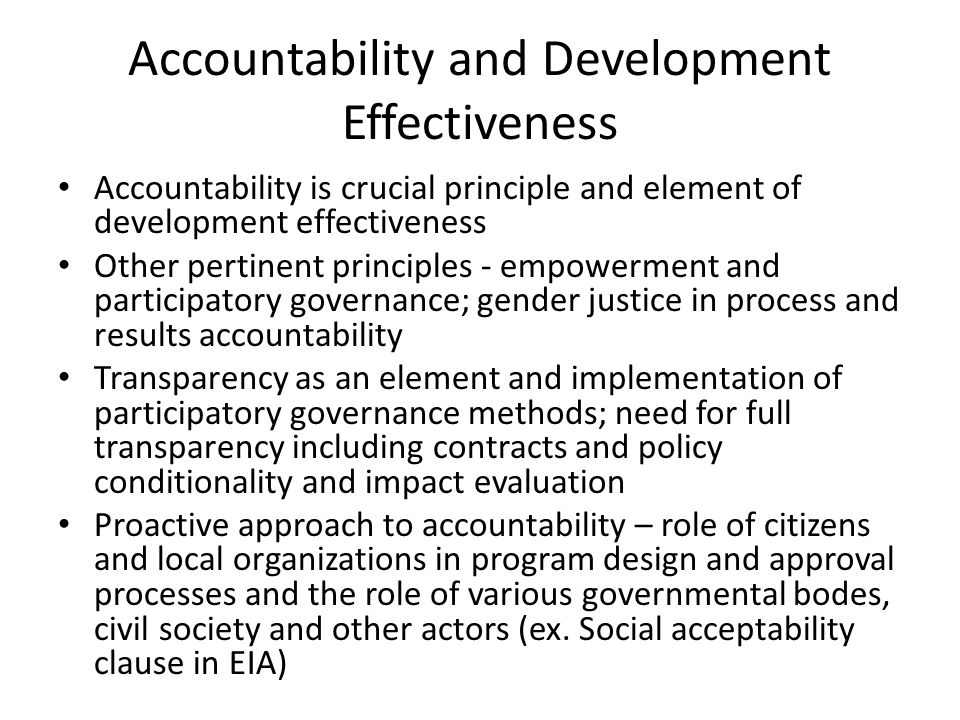 Accountability and Development Effectiveness Accountability is crucial principle and element of development effectiveness Other pertinent principles - empowerment and participatory governance; gender justice in process and results accountability Transparency as an element and implementation of participatory governance methods; need for full transparency including contracts and policy conditionality and impact evaluation Proactive approach to accountability – role of citizens and local organizations in program design and approval processes and the role of various governmental bodes, civil society and other actors (ex.