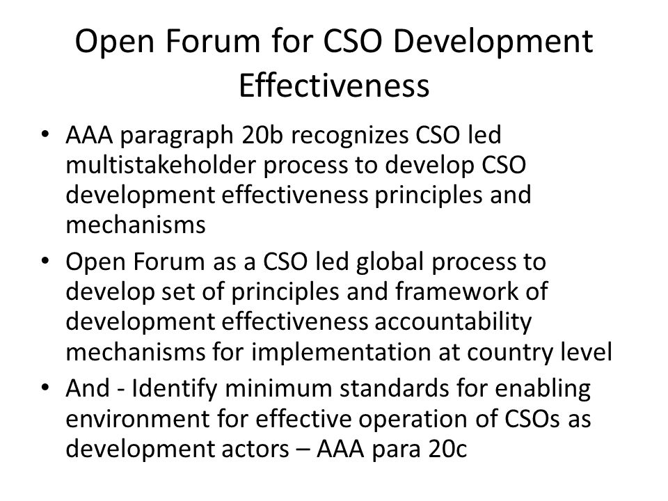 Open Forum for CSO Development Effectiveness AAA paragraph 20b recognizes CSO led multistakeholder process to develop CSO development effectiveness principles and mechanisms Open Forum as a CSO led global process to develop set of principles and framework of development effectiveness accountability mechanisms for implementation at country level And - Identify minimum standards for enabling environment for effective operation of CSOs as development actors – AAA para 20c