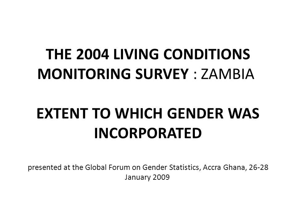 THE 2004 LIVING CONDITIONS MONITORING SURVEY : ZAMBIA EXTENT TO WHICH GENDER WAS INCORPORATED presented at the Global Forum on Gender Statistics, Accra Ghana, 26-28 January 2009